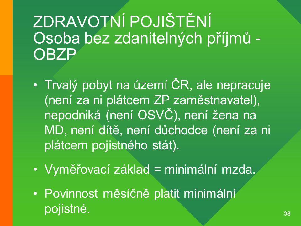 38 ZDRAVOTNÍ POJIŠTĚNÍ Osoba bez zdanitelných příjmů - OBZP •Trvalý pobyt na území ČR, ale nepracuje (není za ni plátcem ZP zaměstnavatel), nepodniká