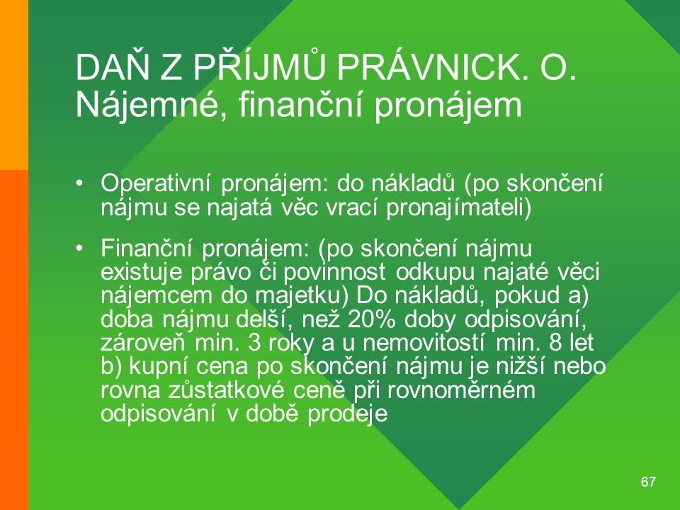 67 DAŇ Z PŘÍJMŮ PRÁVNICK. O. Nájemné, finanční pronájem •Operativní pronájem: do nákladů (po skončení nájmu se najatá věc vrací pronajímateli) •Finanč