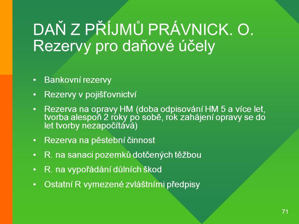 71 DAŇ Z PŘÍJMŮ PRÁVNICK. O. Rezervy pro daňové účely •Bankovní rezervy •Rezervy v pojišťovnictví •Rezerva na opravy HM (doba odpisování HM 5 a více l