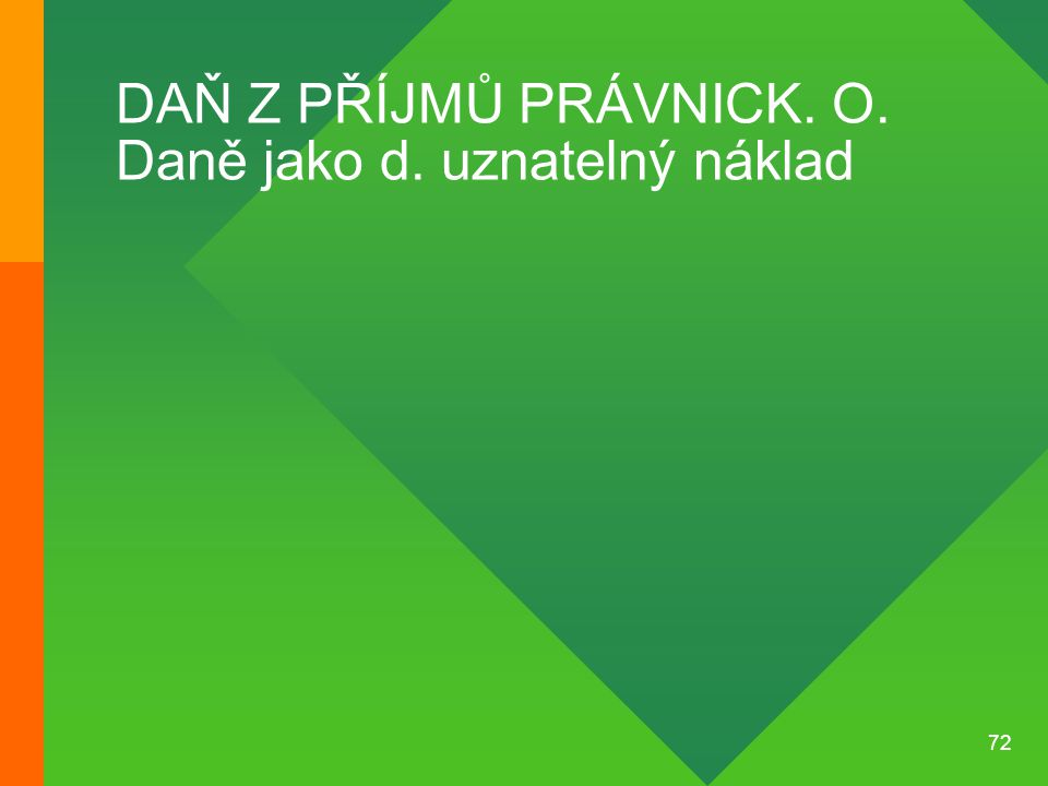 72 DAŇ Z PŘÍJMŮ PRÁVNICK. O. Daně jako d. uznatelný náklad