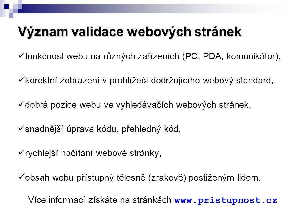 Význam validace webových stránek  funkčnost webu na různých zařízeních (PC, PDA, komunikátor),  korektní zobrazení v prohlížeči dodržujícího webový