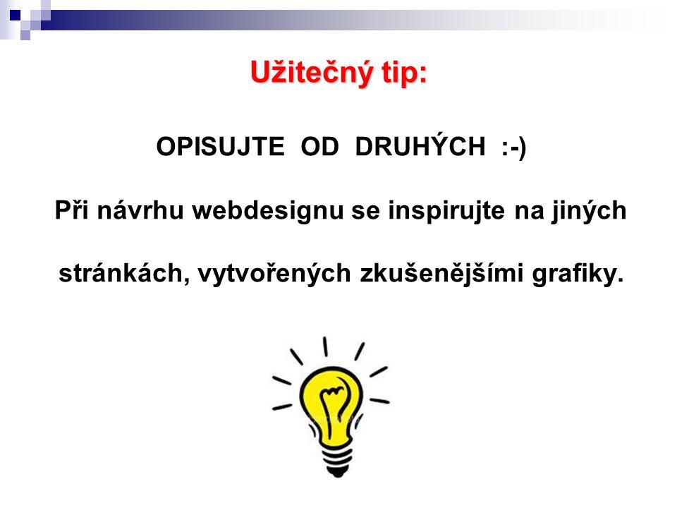 Užitečný tip: OPISUJTE OD DRUHÝCH :-) Při návrhu webdesignu se inspirujte na jiných stránkách, vytvořených zkušenějšími grafiky.