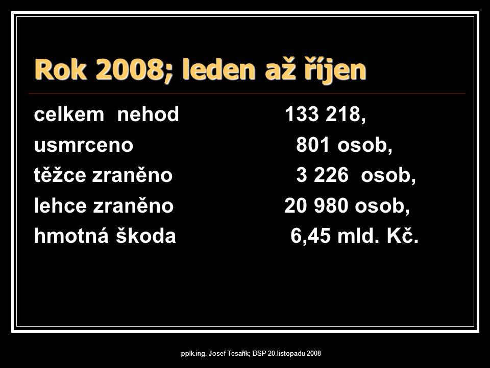 pplk.ing. Josef Tesařík; BSP 20.listopadu 2008 Rok 2008; leden až říjen celkem nehod 133 218, usmrceno 801 osob, těžce zraněno 3 226 osob, lehce zraně