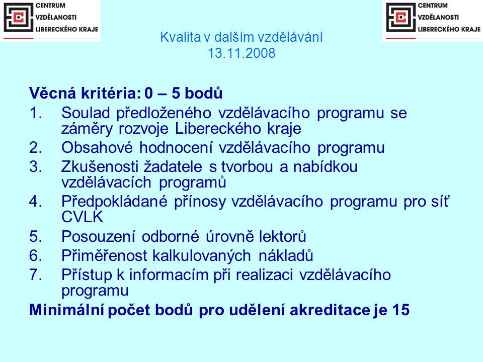 Kvalita v dalším vzdělávání 13.11.2008 Věcná kritéria: 0 – 5 bodů 1.Soulad předloženého vzdělávacího programu se záměry rozvoje Libereckého kraje 2.Obsahové hodnocení vzdělávacího programu 3.Zkušenosti žadatele s tvorbou a nabídkou vzdělávacích programů 4.Předpokládané přínosy vzdělávacího programu pro síť CVLK 5.Posouzení odborné úrovně lektorů 6.Přiměřenost kalkulovaných nákladů 7.Přístup k informacím při realizaci vzdělávacího programu Minimální počet bodů pro udělení akreditace je 15