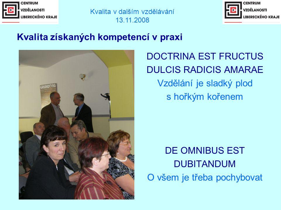 DOCTRINA EST FRUCTUS DULCIS RADICIS AMARAE Vzdělání je sladký plod s hořkým kořenem DE OMNIBUS EST DUBITANDUM O všem je třeba pochybovat Kvalita v dalším vzdělávání 13.11.2008 Kvalita získaných kompetencí v praxi