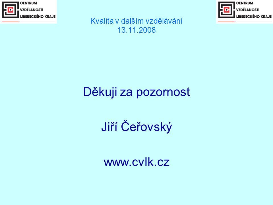 Kvalita v dalším vzdělávání 13.11.2008 Děkuji za pozornost Jiří Čeřovský www.cvlk.cz