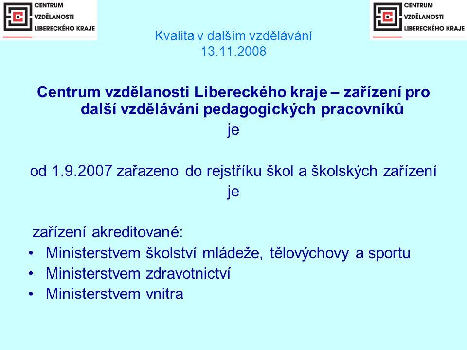 Kvalita v dalším vzdělávání 13.11.2008 Centrum vzdělanosti Libereckého kraje – zařízení pro další vzdělávání pedagogických pracovníků je od 1.9.2007 zařazeno do rejstříku škol a školských zařízení je zařízení akreditované: •Ministerstvem školství mládeže, tělovýchovy a sportu •Ministerstvem zdravotnictví •Ministerstvem vnitra