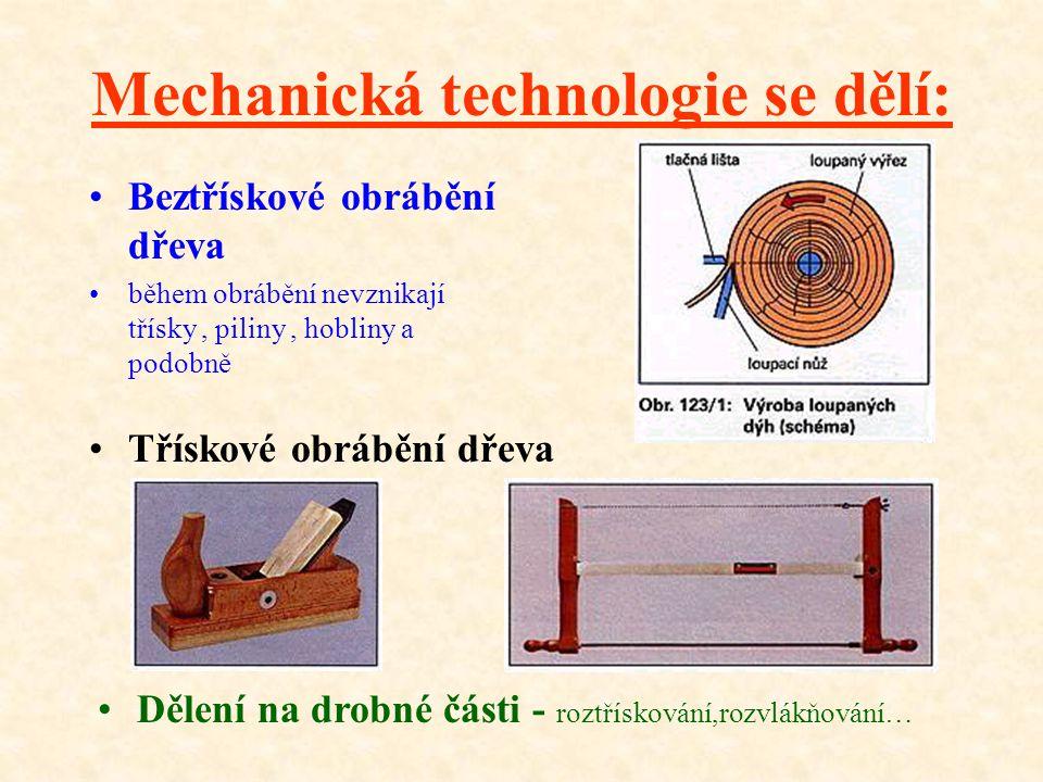 Mechanická technologie se dělí: •B•Beztřískové obrábění dřeva •b•během obrábění nevznikají třísky, piliny, hobliny a podobně •T•Třískové obrábění dřeva •D•Dělení na drobné části - roztřískování,rozvlákňování…