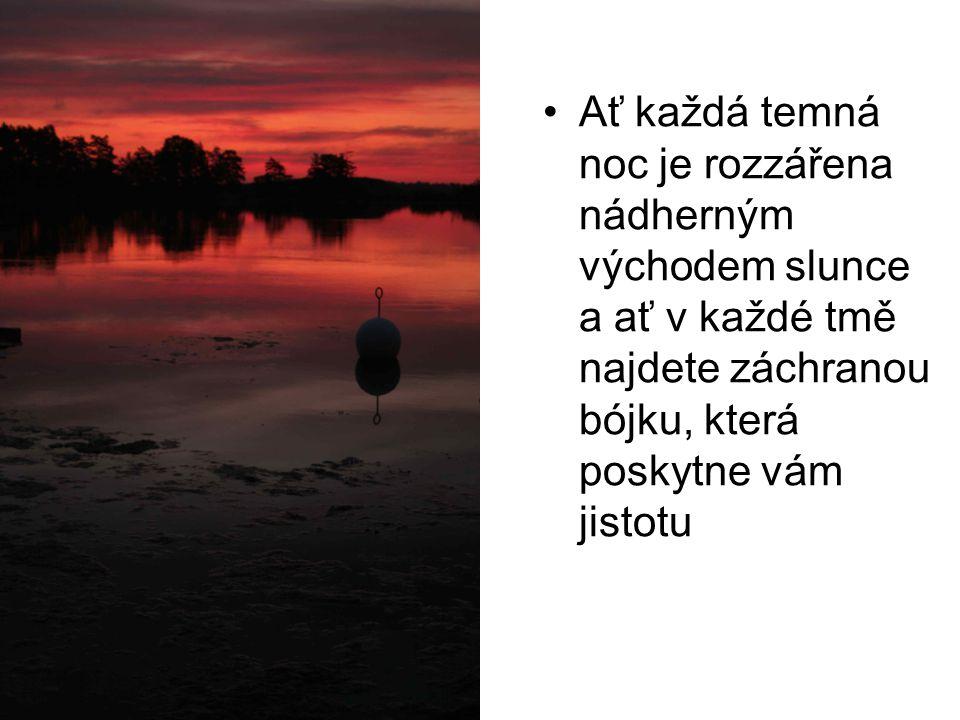 •Ať každá temná noc je rozzářena nádherným východem slunce a ať v každé tmě najdete záchranou bójku, která poskytne vám jistotu