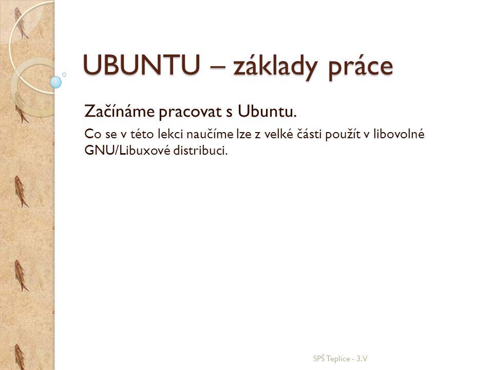 UBUNTU – základy práce Začínáme pracovat s Ubuntu. Co se v této lekci naučíme lze z velké části použít v libovolné GNU/Libuxové distribuci. SPŠ Teplic