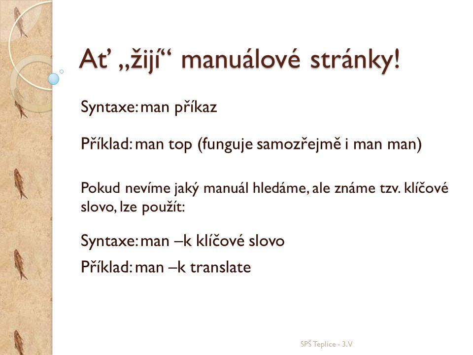 """Ať """"žijí"""" manuálové stránky! SPŠ Teplice - 3.V Syntaxe: man příkaz Příklad: man top (funguje samozřejmě i man man) Pokud nevíme jaký manuál hledáme, a"""