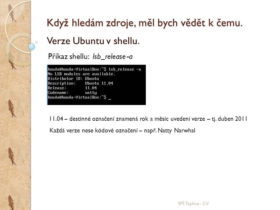Když hledám zdroje, měl bych vědět k čemu. SPŠ Teplice - 3.V Verze Ubuntu v shellu. Příkaz shellu: lsb_release -a 11.04 – destinné označení znamená ro