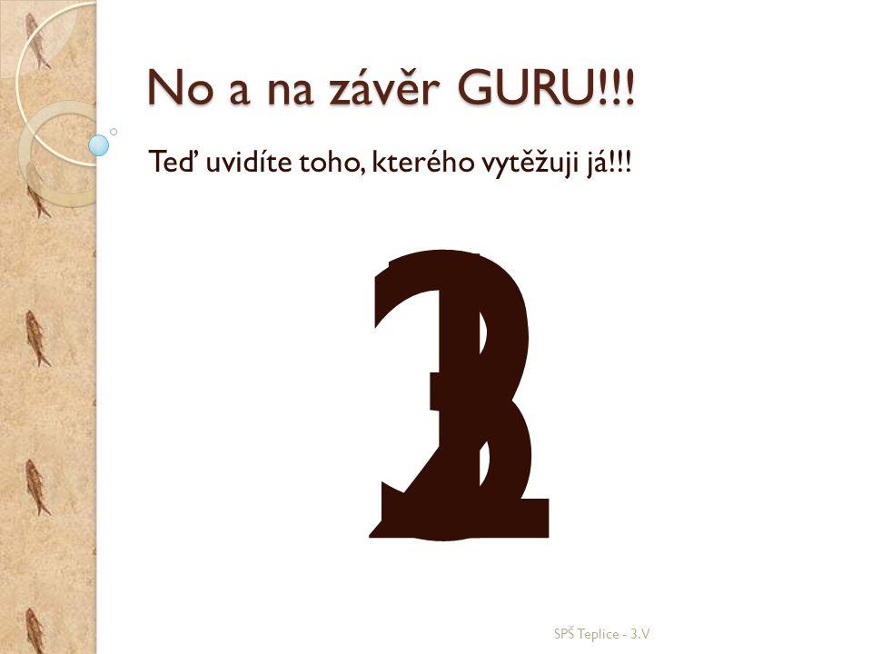 No a na závěr GURU!!! SPŠ Teplice - 3.V Teď uvidíte toho, kterého vytěžuji já!!! 321