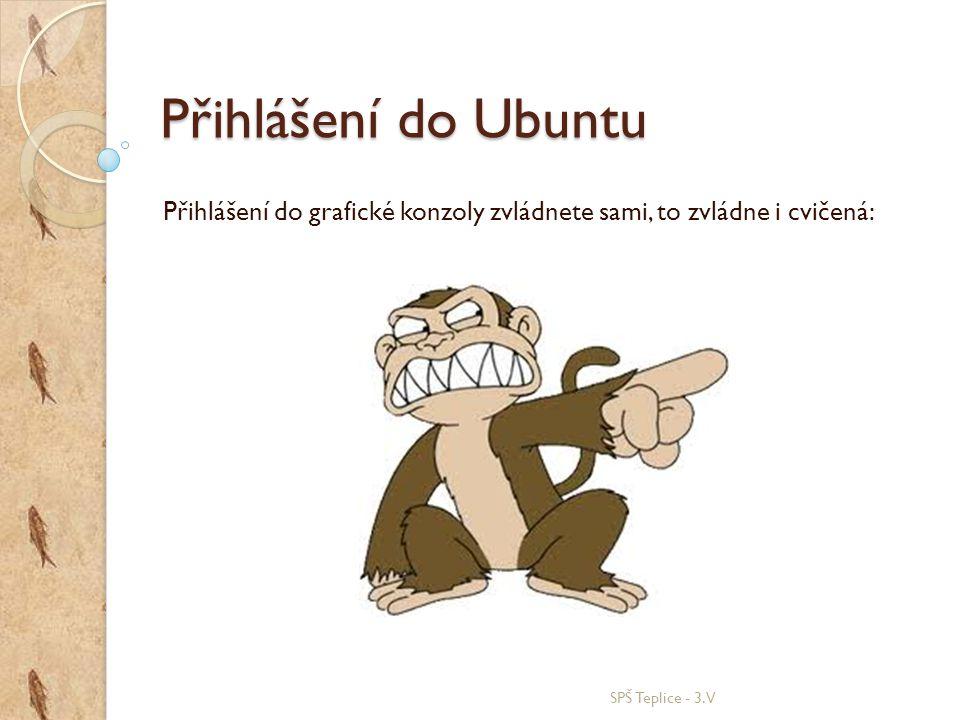 Přihlášení do Ubuntu Přihlášení do grafické konzoly zvládnete sami, to zvládne i cvičená: SPŠ Teplice - 3.V