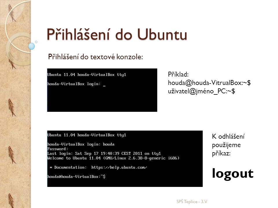 Přihlášení do Ubuntu Přihlášení do textové konzole: SPŠ Teplice - 3.V Příklad: houda@houda-VitrualBox:~$ uživatel@jméno_PC:~$ K odhlášení použijeme př