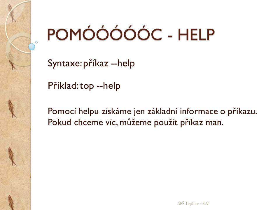 POMÓÓÓÓÓC - HELP SPŠ Teplice - 3.V Syntaxe: příkaz --help Příklad: top --help Pomocí helpu získáme jen základní informace o příkazu. Pokud chceme víc,