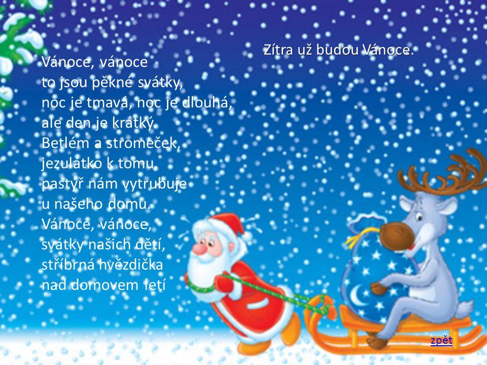 Vánoce, vánoce to jsou pěkné svátky, noc je tmavá, noc je dlouhá, ale den je krátký. Betlém a stromeček, jezulátko k tomu, pastýř nám vytrubuje u naše