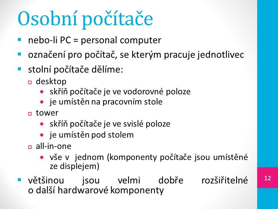 Osobní počítače  nebo-li PC = personal computer  označení pro počítač, se kterým pracuje jednotlivec  stolní počítače dělíme:  desktop  skříň počítače je ve vodorovné poloze  je umístěn na pracovním stole  tower  skříň počítače je ve svislé poloze  je umístěn pod stolem  all-in-one  vše v jednom (komponenty počítače jsou umístěné ze displejem)  většinou jsou velmi dobře rozšiřitelné o další hardwarové komponenty 12