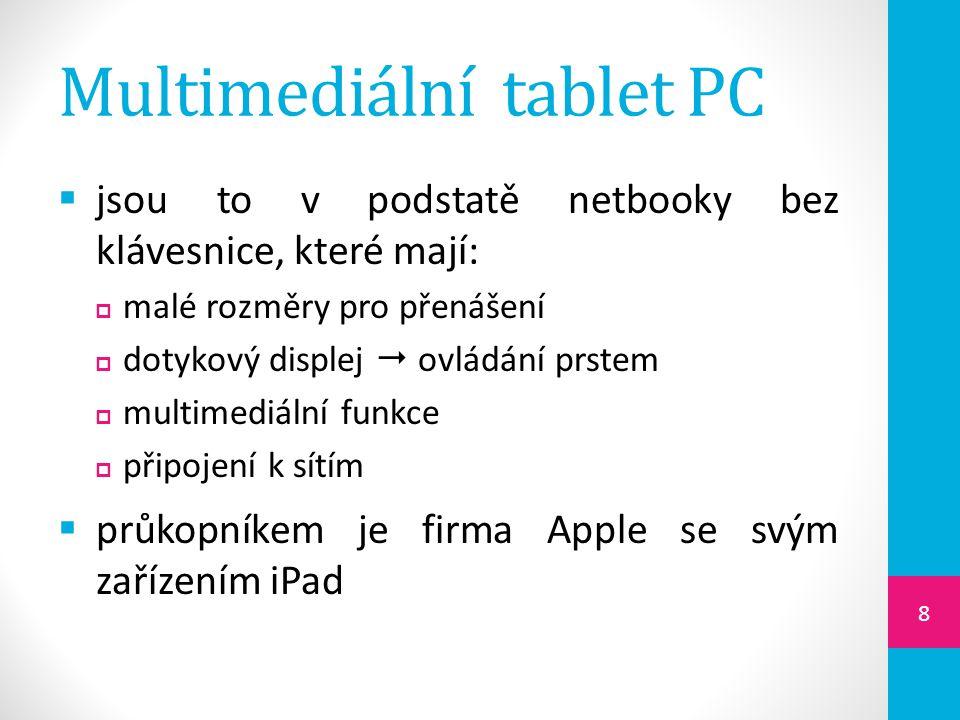  jsou to v podstatě netbooky bez klávesnice, které mají:  malé rozměry pro přenášení  dotykový displej  ovládání prstem  multimediální funkce  připojení k sítím  průkopníkem je firma Apple se svým zařízením iPad 8