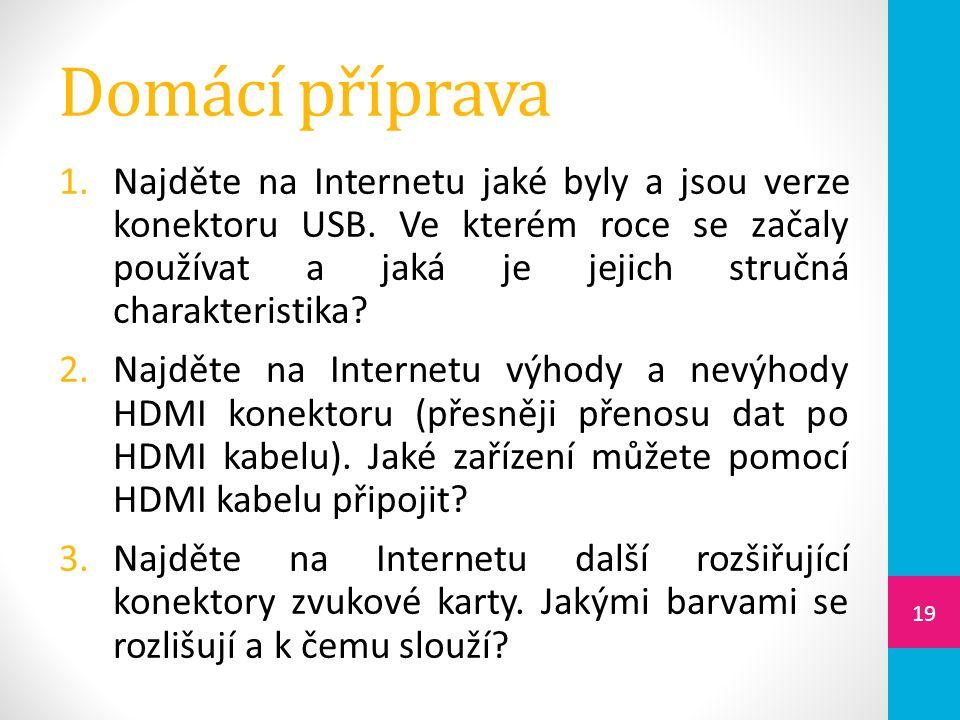 Domácí příprava 1.Najděte na Internetu jaké byly a jsou verze konektoru USB. Ve kterém roce se začaly používat a jaká je jejich stručná charakteristik