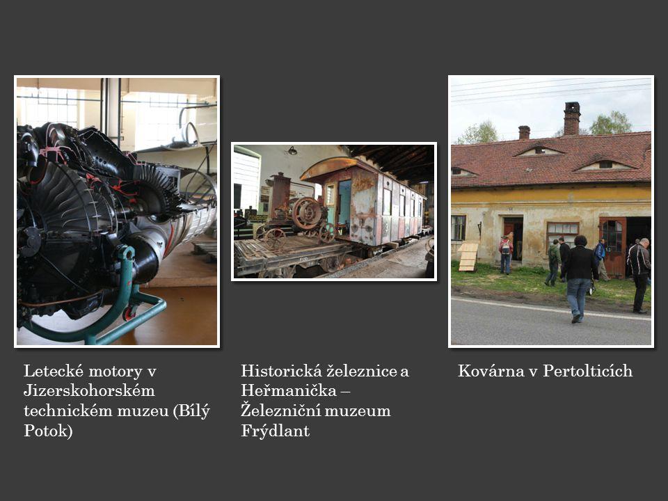 Letecké motory v Jizerskohorském technickém muzeu (Bílý Potok) Historická železnice a Heřmanička – Železniční muzeum Frýdlant Kovárna v Pertolticích
