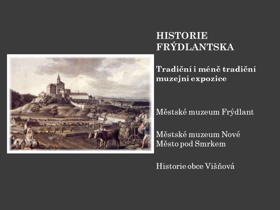 HISTORIE FRÝDLANTSKA Tradiční i méně tradiční muzejní expozice Městské muzeum Frýdlant Městské muzeum Nové Město pod Smrkem Historie obce Višňová
