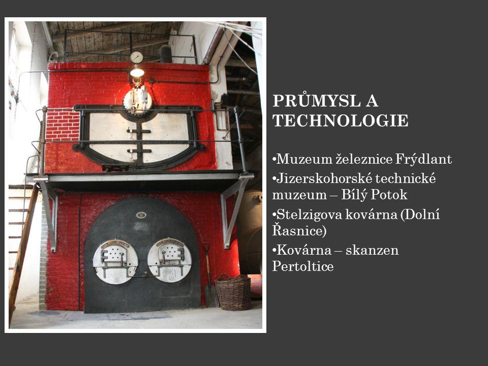 PRŮMYSL A TECHNOLOGIE • Muzeum železnice Frýdlant • Jizerskohorské technické muzeum – Bílý Potok • Stelzigova kovárna (Dolní Řasnice) • Kovárna – skan