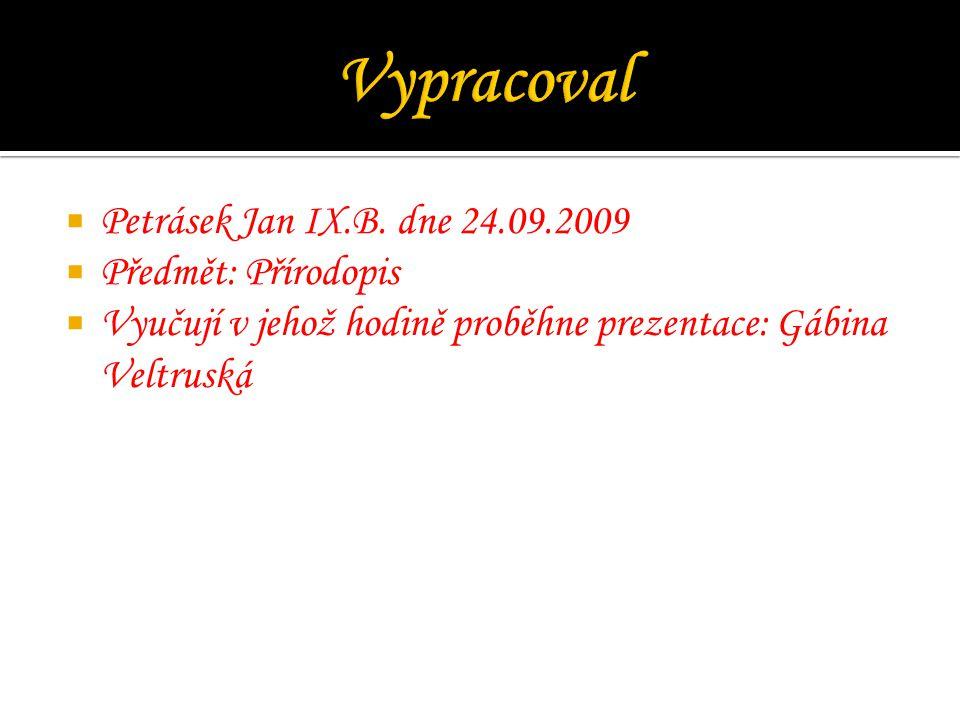  Petrásek Jan IX.B. dne 24.09.2009  Předmět: Přírodopis  Vyučují v jehož hodině proběhne prezentace: Gábina Veltruská