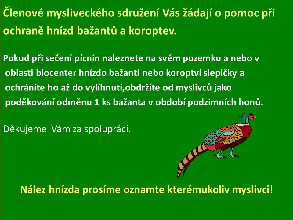 Vážení občané! Členové mysliveckého sdružení Vás žádají o pomoc při ochraně hnízd bažantů a koroptev. Pokud při sečení pícnin naleznete na svém pozemk