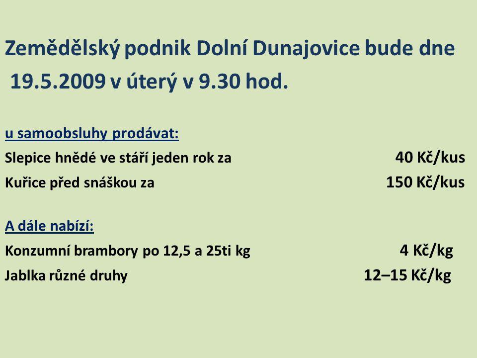 Zemědělský podnik Dolní Dunajovice bude dne 19.5.2009 v úterý v 9.30 hod. u samoobsluhy prodávat: Slepice hnědé ve stáří jeden rok za 40 Kč/kus Kuřice