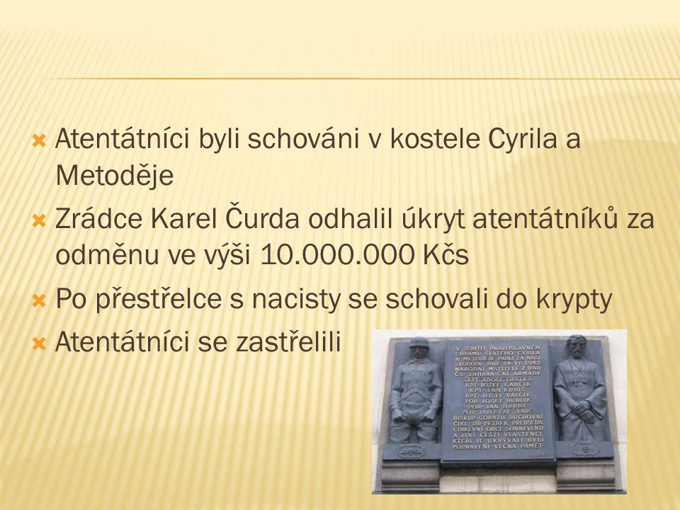  Atentátníci byli schováni v kostele Cyrila a Metoděje  Zrádce Karel Čurda odhalil úkryt atentátníků za odměnu ve výši 10.000.000 Kčs  Po přestřelc