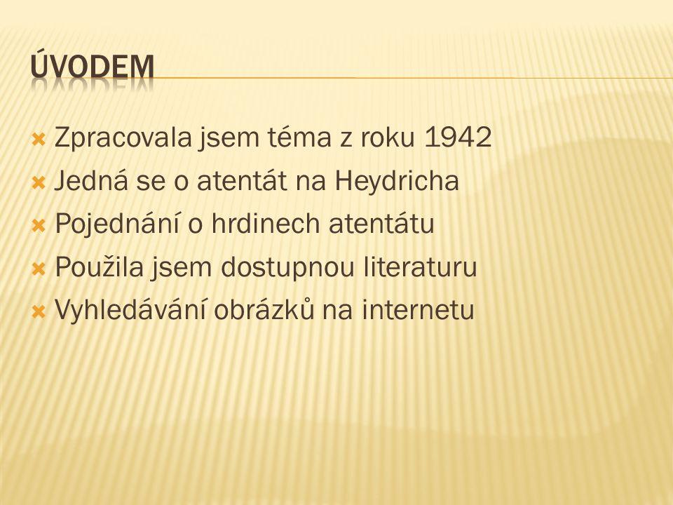  Zpracovala jsem téma z roku 1942  Jedná se o atentát na Heydricha  Pojednání o hrdinech atentátu  Použila jsem dostupnou literaturu  Vyhledávání