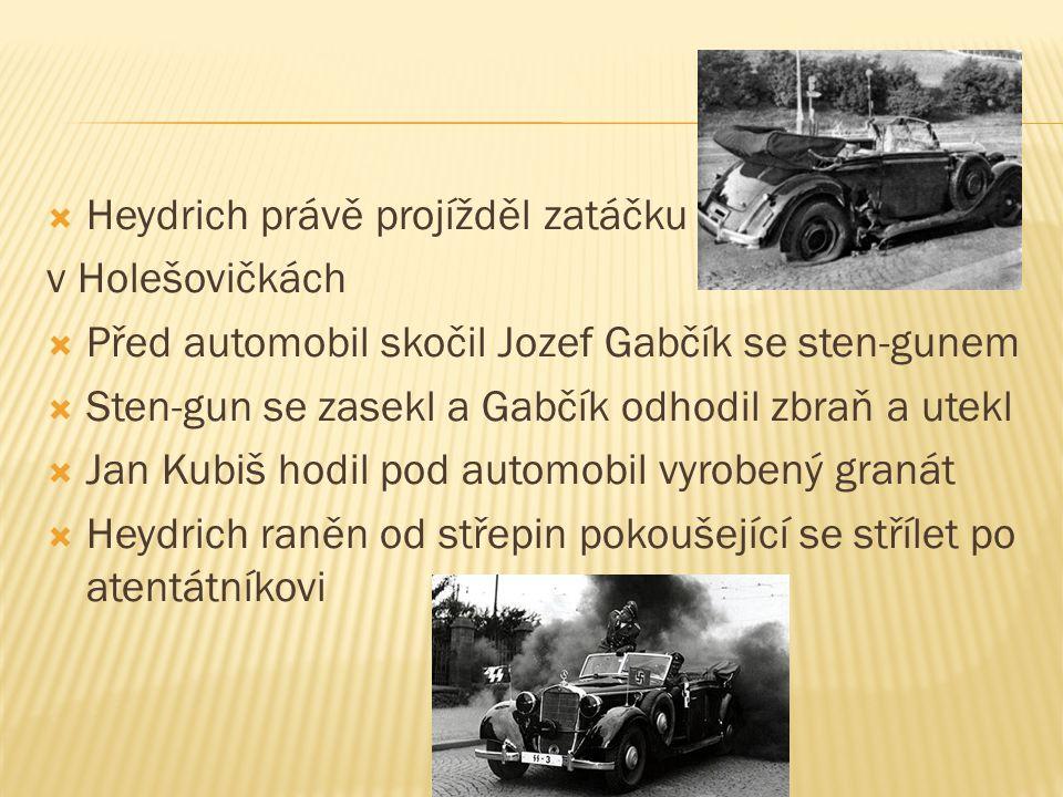  Heydrich právě projížděl zatáčku v Holešovičkách  Před automobil skočil Jozef Gabčík se sten-gunem  Sten-gun se zasekl a Gabčík odhodil zbraň a ut