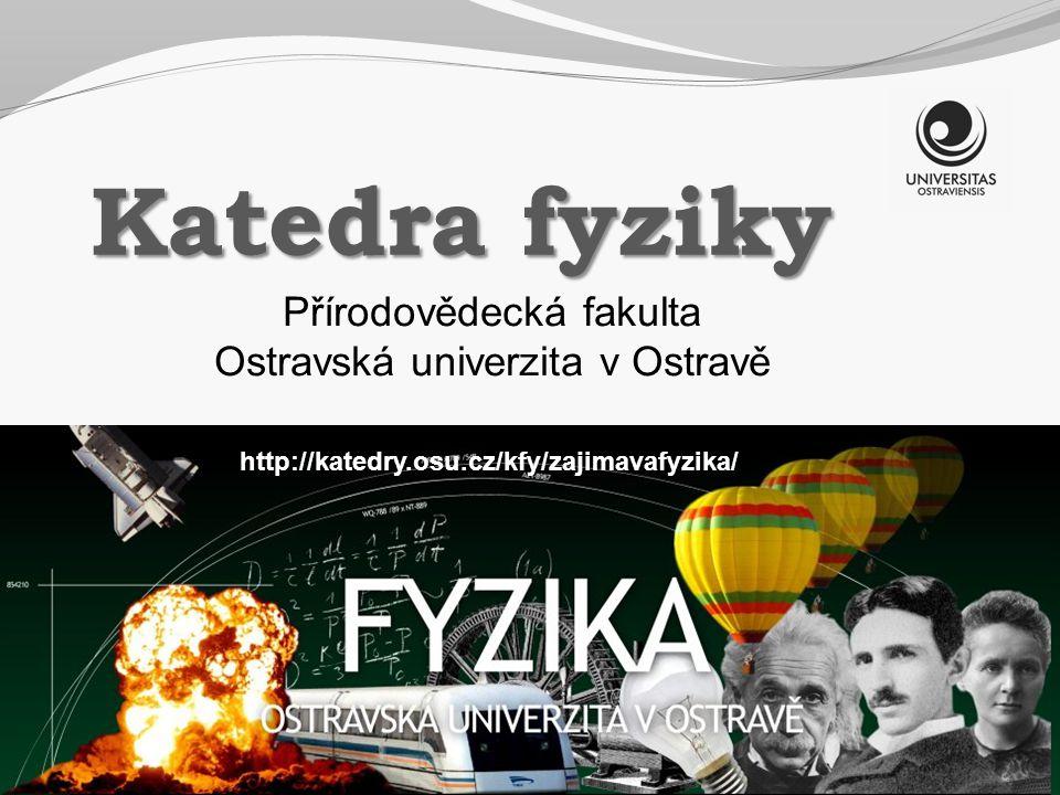Katedra fyziky http://katedry.osu.cz/kfy/zajimavafyzika/ Přírodovědecká fakulta Ostravská univerzita v Ostravě