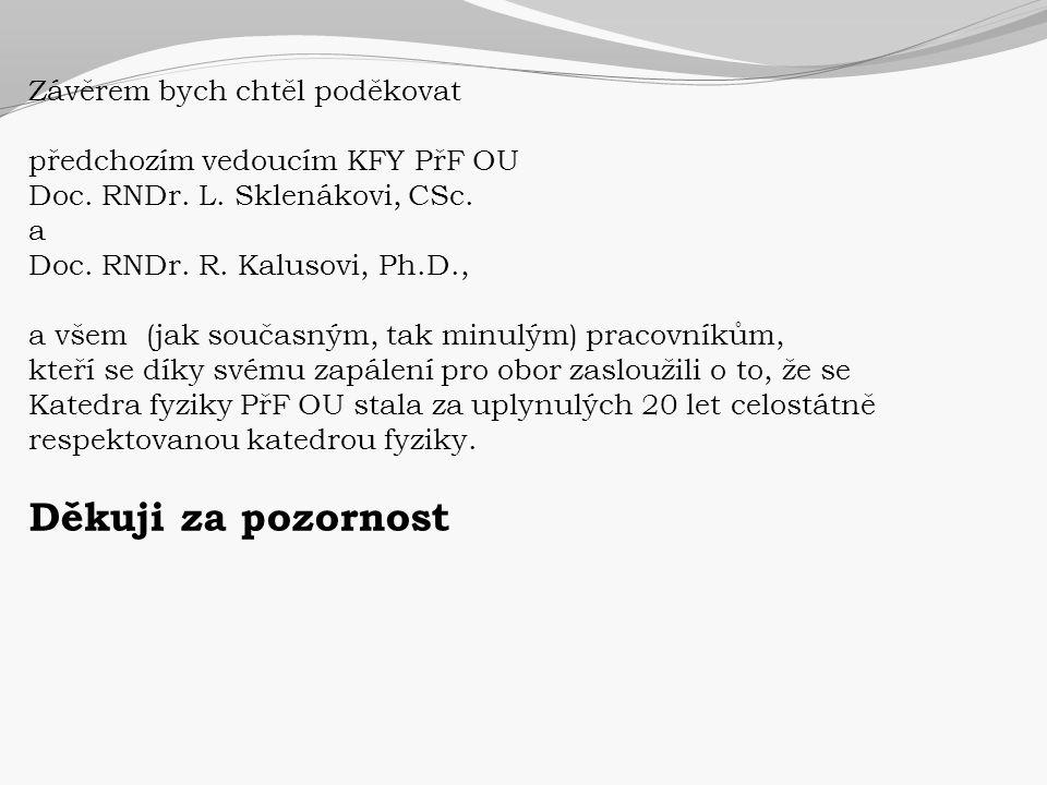 Závěrem bych chtěl poděkovat předchozím vedoucím KFY PřF OU Doc. RNDr. L. Sklenákovi, CSc. a Doc. RNDr. R. Kalusovi, Ph.D., a všem (jak současným, tak
