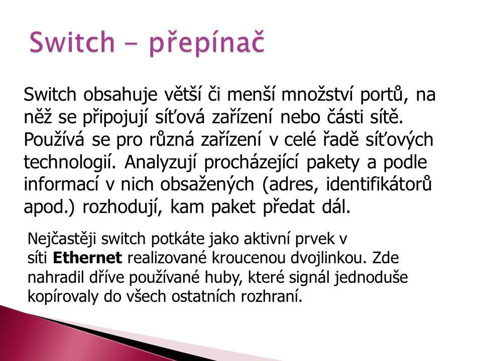 Switch obsahuje větší či menší množství portů, na něž se připojují síťová zařízení nebo části sítě. Používá se pro různá zařízení v celé řadě síťových