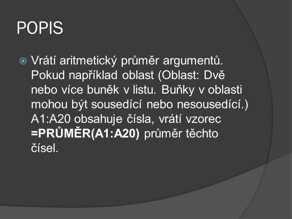 POPIS  Vrátí aritmetický průměr argumentů. Pokud například oblast (Oblast: Dvě nebo více buněk v listu. Buňky v oblasti mohou být sousedící nebo neso