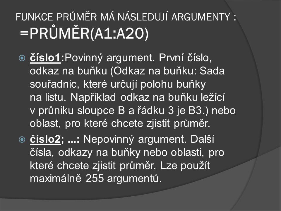 FUNKCE PRŮMĚR MÁ NÁSLEDUJÍ ARGUMENTY : =PRŮMĚR(A1:A20)  číslo1:Povinný argument. První číslo, odkaz na buňku (Odkaz na buňku: Sada souřadnic, které u