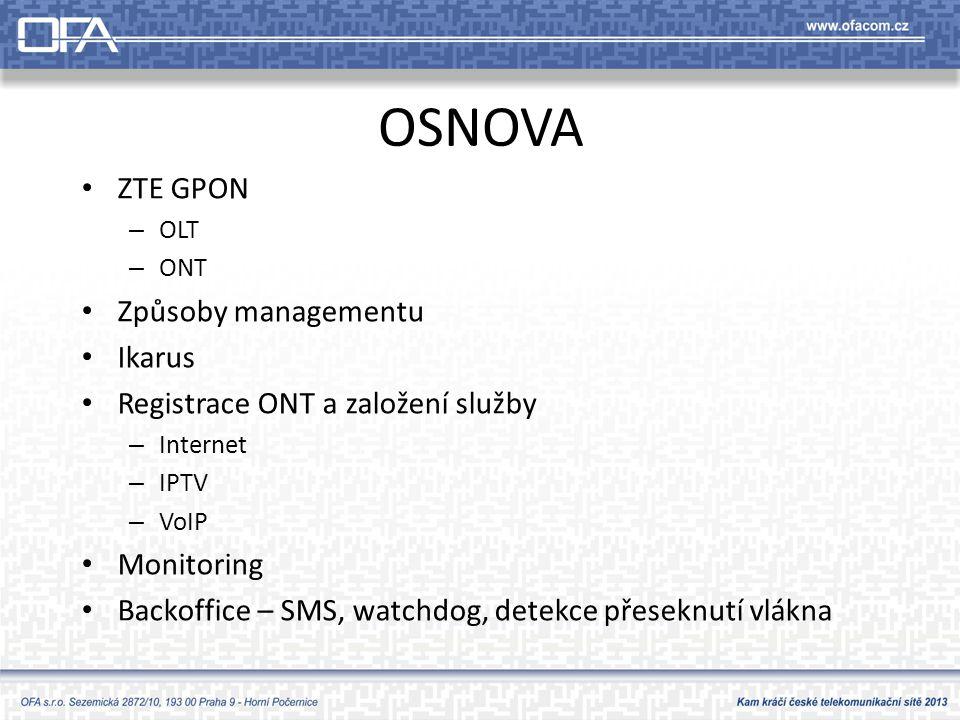 OSNOVA • ZTE GPON – OLT – ONT • Způsoby managementu • Ikarus • Registrace ONT a založení služby – Internet – IPTV – VoIP • Monitoring • Backoffice – SMS, watchdog, detekce přeseknutí vlákna