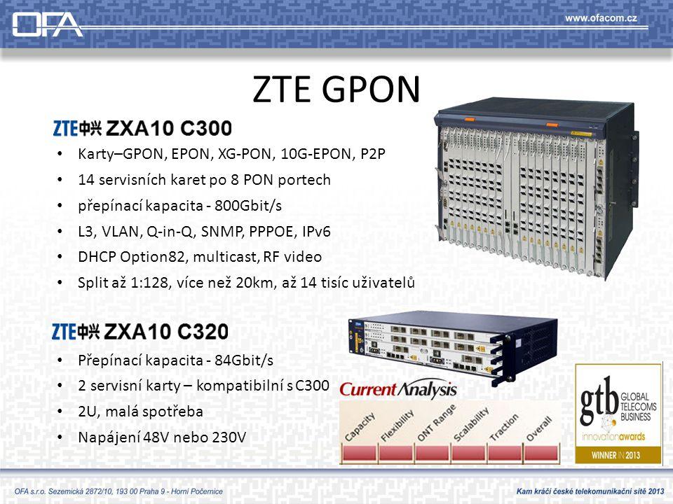 ZTE GPON ZXA10 C300 • Karty–GPON, EPON, XG-PON, 10G-EPON, P2P • 14 servisních karet po 8 PON portech • přepínací kapacita - 800Gbit/s • L3, VLAN, Q-in-Q, SNMP, PPPOE, IPv6 • DHCP Option82, multicast, RF video • Split až 1:128, více než 20km, až 14 tisíc uživatelů ZXA10 C320 • Přepínací kapacita - 84Gbit/s • 2 servisní karty – kompatibilní s C300 • 2U, malá spotřeba • Napájení 48V nebo 230V