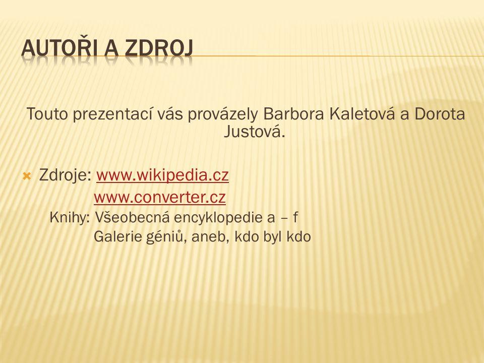 Touto prezentací vás provázely Barbora Kaletová a Dorota Justová.  Zdroje: www.wikipedia.czwww.wikipedia.cz www.converter.cz Knihy: Všeobecná encyklo