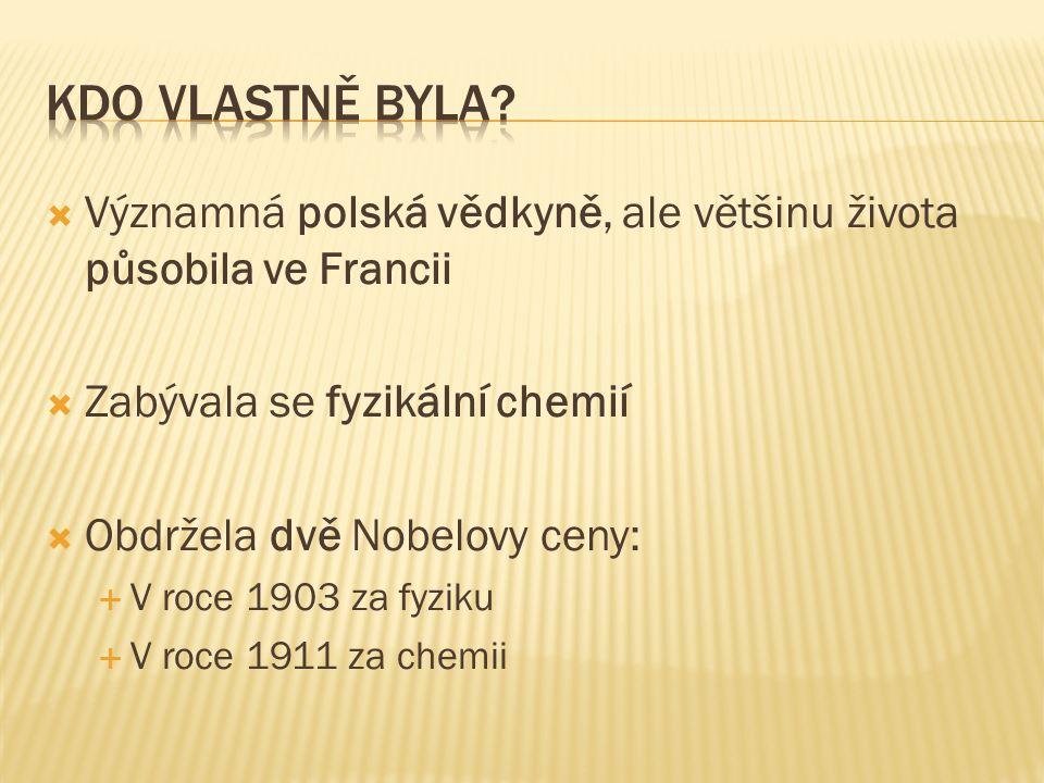  Významná polská vědkyně, ale většinu života působila ve Francii  Zabývala se fyzikální chemií  Obdržela dvě Nobelovy ceny:  V roce 1903 za fyziku