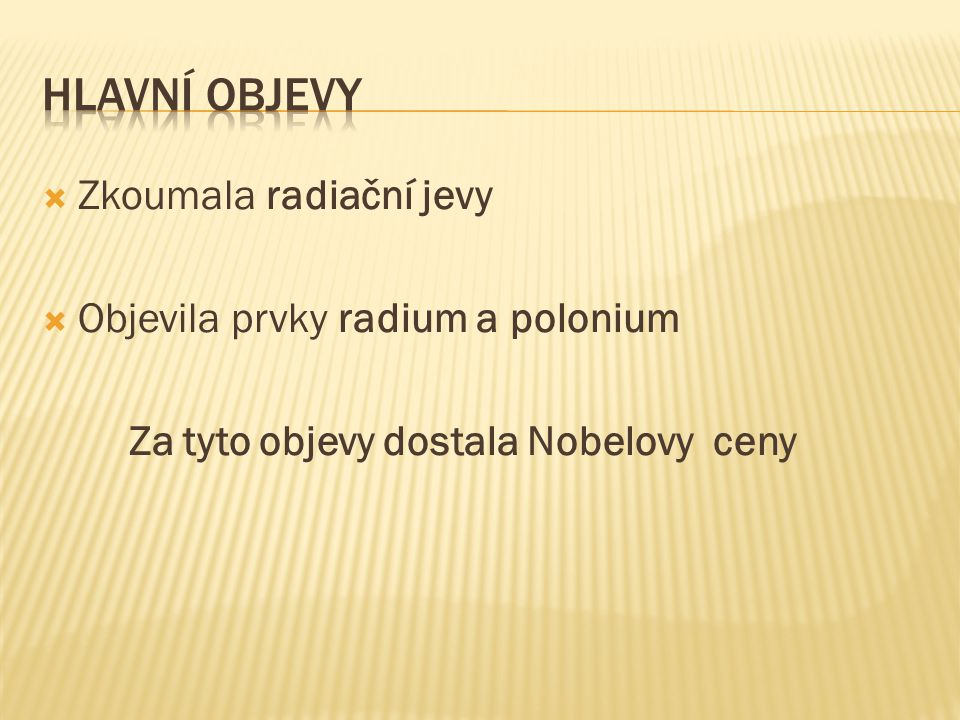  Zkoumala radiační jevy  Objevila prvky radium a polonium Za tyto objevy dostala Nobelovy ceny