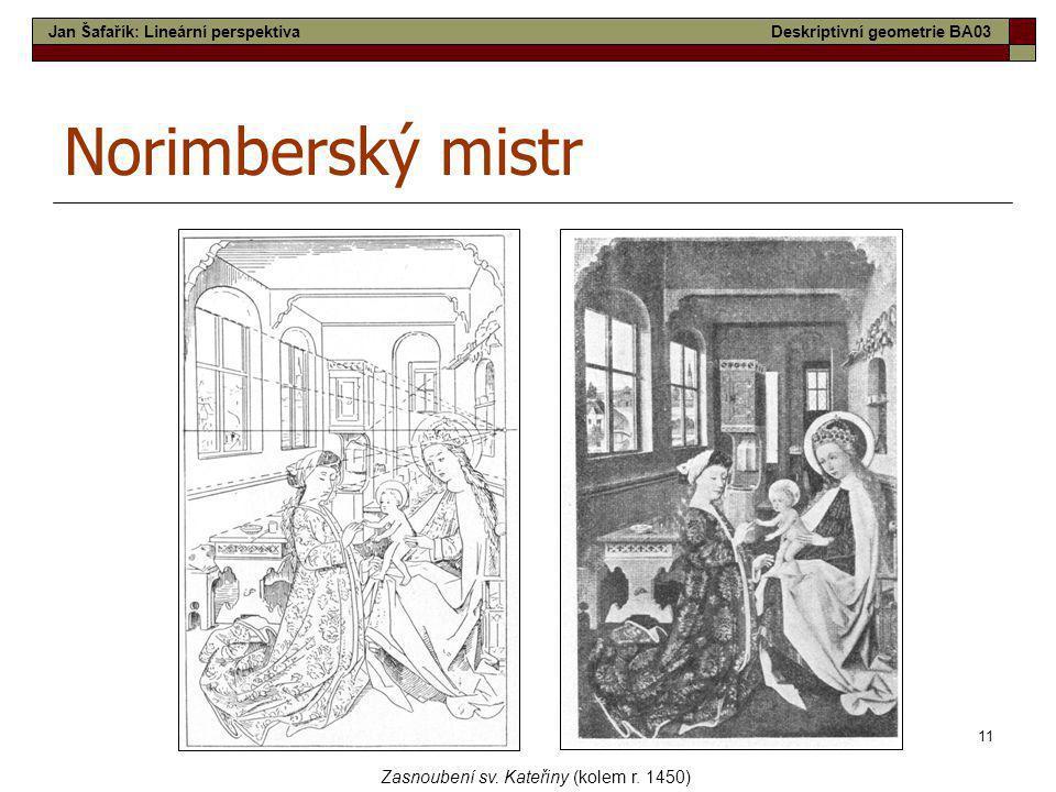 11 Norimberský mistr Zasnoubení sv. Kateřiny (kolem r. 1450) Jan Šafařík: Lineární perspektivaDeskriptivní geometrie BA03
