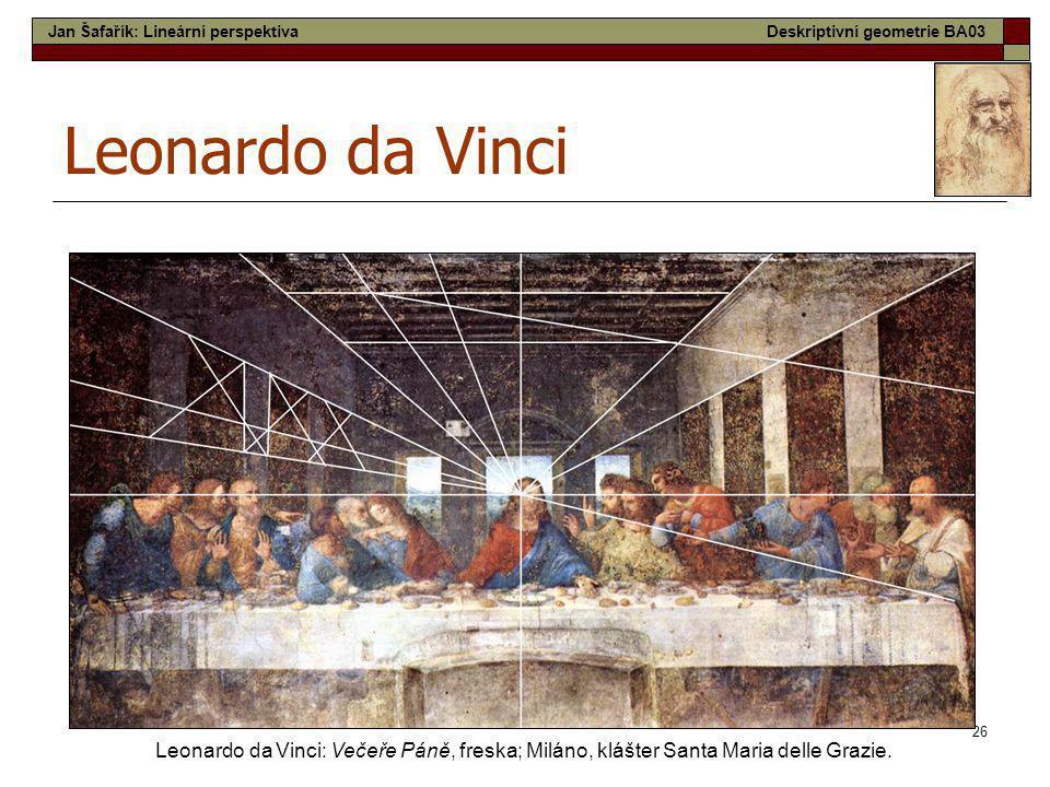 26 Leonardo da Vinci Leonardo da Vinci: Večeře Páně, freska; Miláno, klášter Santa Maria delle Grazie. Jan Šafařík: Lineární perspektivaDeskriptivní g