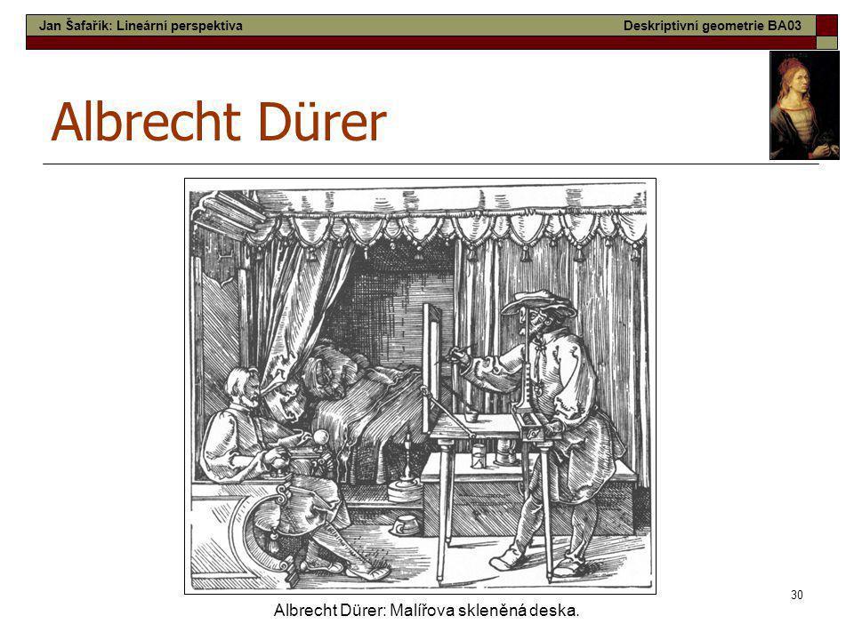 30 Albrecht Dürer Albrecht Dürer: Malířova skleněná deska. Jan Šafařík: Lineární perspektivaDeskriptivní geometrie BA03