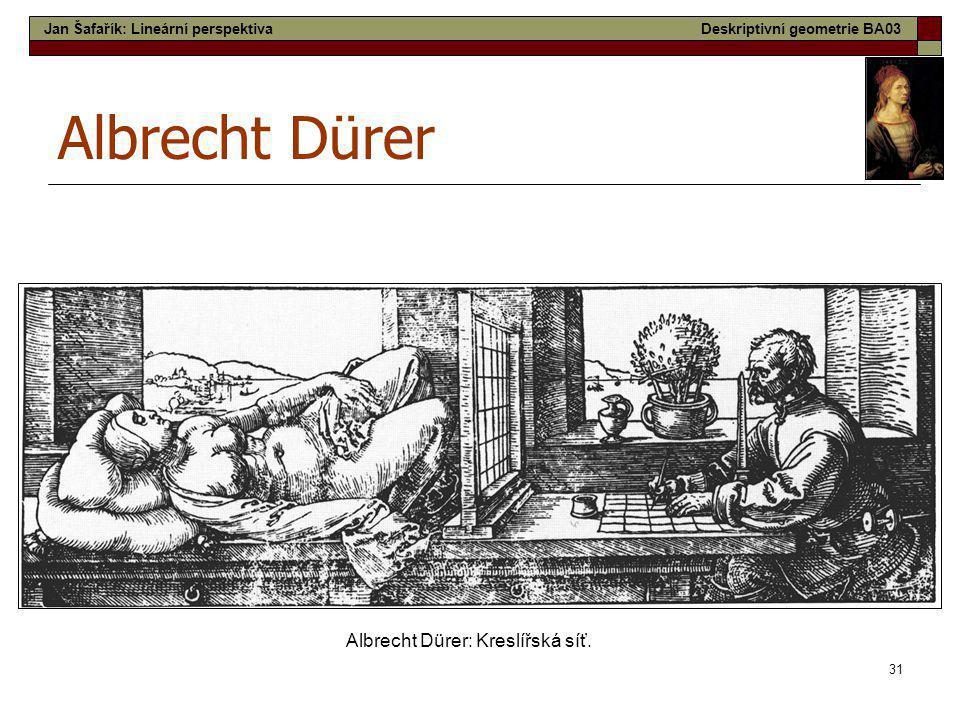 31 Albrecht Dürer Albrecht Dürer: Kreslířská síť. Jan Šafařík: Lineární perspektivaDeskriptivní geometrie BA03