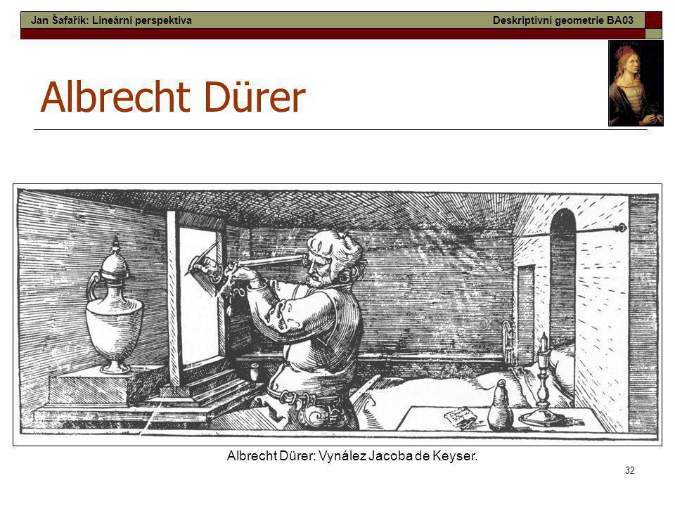32 Albrecht Dürer Albrecht Dürer: Vynález Jacoba de Keyser. Jan Šafařík: Lineární perspektivaDeskriptivní geometrie BA03