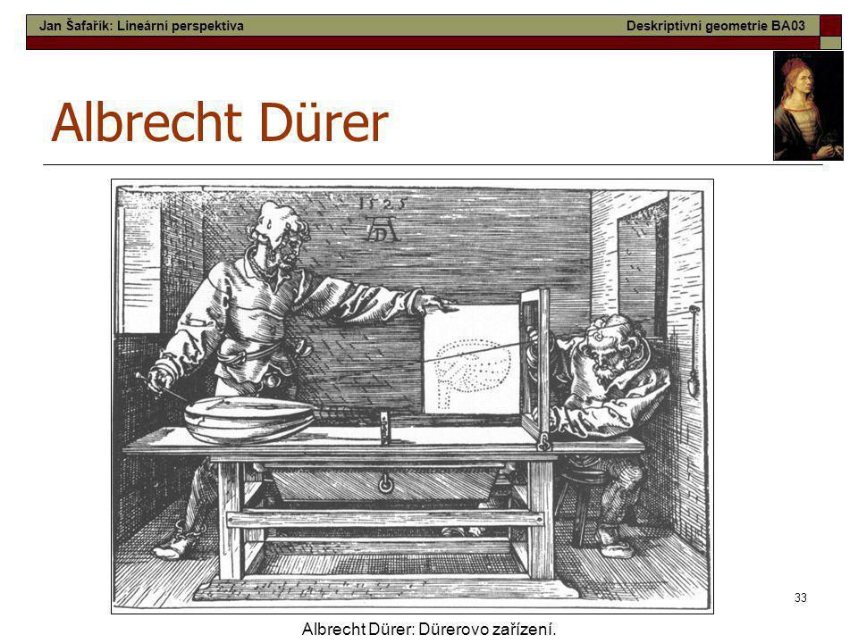 33 Albrecht Dürer Albrecht Dürer: Dürerovo zařízení. Jan Šafařík: Lineární perspektivaDeskriptivní geometrie BA03