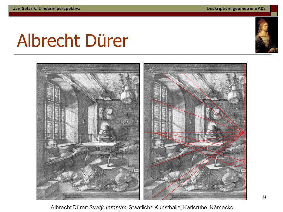 34 Albrecht Dürer Albrecht Dürer: Svatý Jeroným, Staatliche Kunsthalle, Karlsruhe, Německo. Jan Šafařík: Lineární perspektivaDeskriptivní geometrie BA